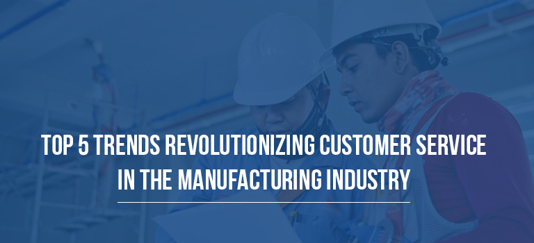 Top 5 Trends Revolutionizing Customer Service in the Manufacturing Industry